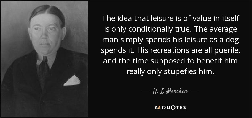 The idea that leisure is of value in itself is only conditionally true. The average man simply spends his leisure as a dog spends it. His recreations are all puerile, and the time supposed to benefit him really only stupefies him. - H. L. Mencken