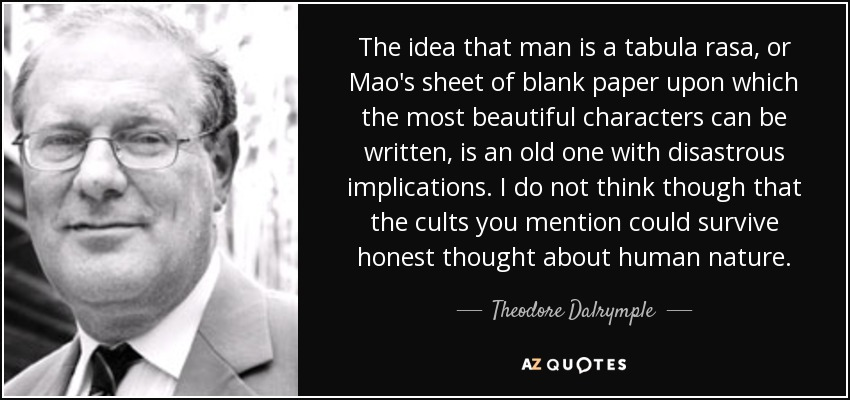 The idea that man is a tabula rasa, or Mao's sheet of blank paper upon which the most beautiful characters can be written, is an old one with disastrous implications. I do not think though that the cults you mention could survive honest thought about human nature. - Theodore Dalrymple
