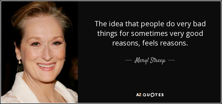 Meryl Streep Quote The Idea That People Do Very Bad Things For