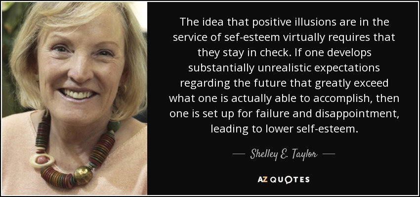The idea that positive illusions are in the service of sef-esteem virtually requires that they stay in check. If one develops substantially unrealistic expectations regarding the future that greatly exceed what one is actually able to accomplish, then one is set up for failure and disappointment, leading to lower self-esteem. - Shelley E. Taylor