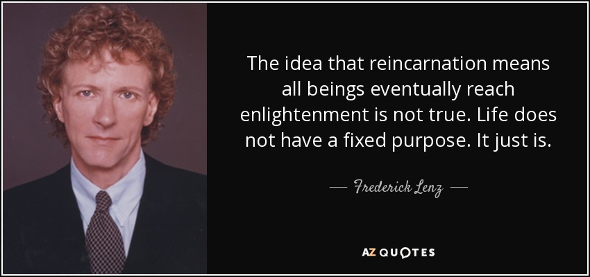 The idea that reincarnation means all beings eventually reach enlightenment is not true. Life does not have a fixed purpose. It just is. - Frederick Lenz
