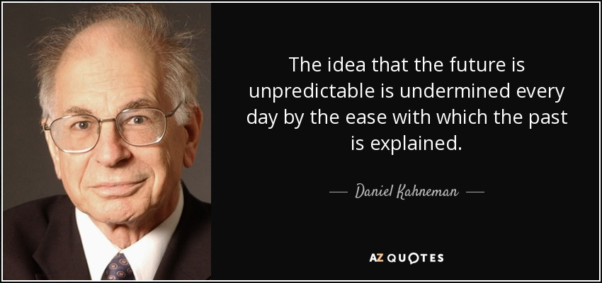 The idea that the future is unpredictable is undermined every day by the ease with which the past is explained. - Daniel Kahneman