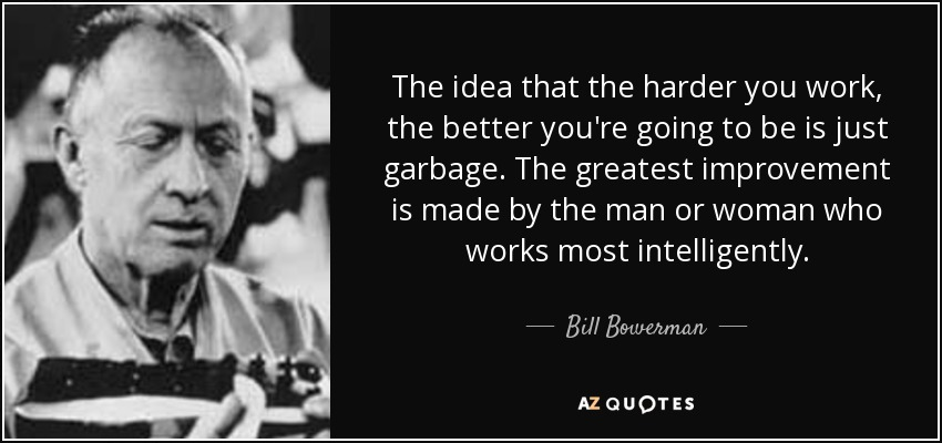 The idea that the harder you work, the better you're going to be is just garbage. The greatest improvement is made by the man or woman who works most intelligently. - Bill Bowerman