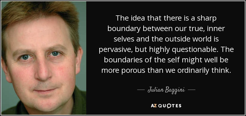 The idea that there is a sharp boundary between our true inner selves and the outside world is pervasive but highly questionable. The boundaries of the self might well be more porous than we ordinarily think. - Julian Baggini