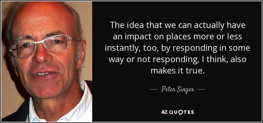The idea that we can actually have an impact on places more or less instantly, too, by responding in some way or not responding, I think, also makes it true. - Peter Singer
