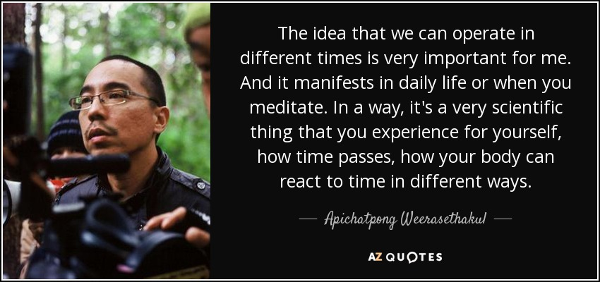 The idea that we can operate in different times is very important for me. And it manifests in daily life or when you meditate. In a way, it's a very scientific thing that you experience for yourself, how time passes, how your body can react to time in different ways. - Apichatpong Weerasethakul
