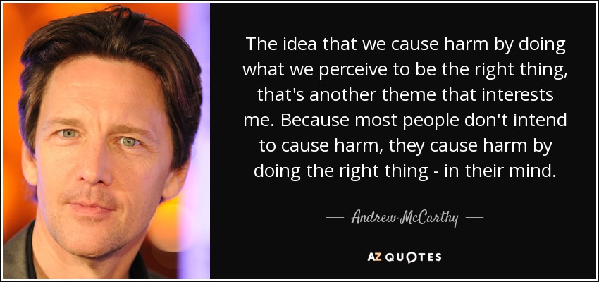 The idea that we cause harm by doing what we perceive to be the right thing, that's another theme that interests me. Because most people don't intend to cause harm, they cause harm by doing the right thing - in their mind. - Andrew McCarthy
