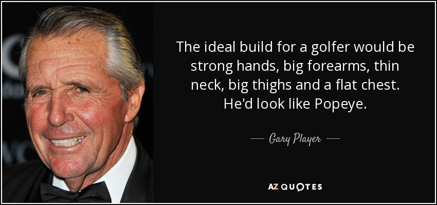 The ideal build for a golfer would be strong hands, big forearms, thin neck, big thighs and a flat chest. He'd look like Popeye. - Gary Player