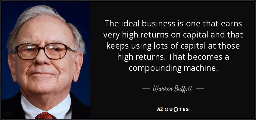 The ideal business is one that earns very high returns on capital and that keeps using lots of capital at those high returns. That becomes a compounding machine. - Warren Buffett