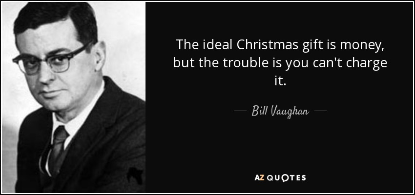 The ideal Christmas gift is money, but the trouble is you can't charge it. - Bill Vaughan