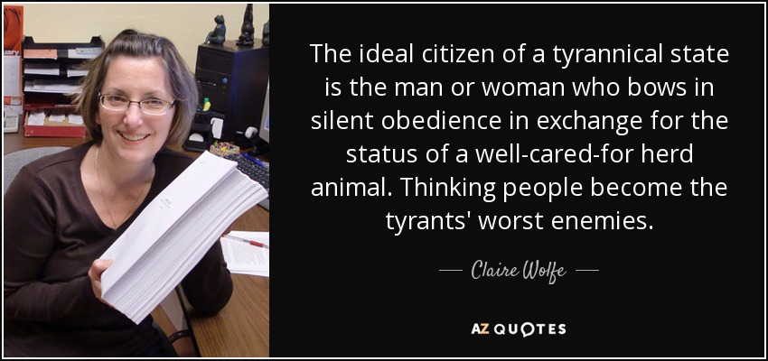 The ideal citizen of a tyrannical state is the man or woman who bows in silent obedience in exchange for the status of a well-cared-for herd animal. Thinking people become the tyrants' worst enemies. - Claire Wolfe