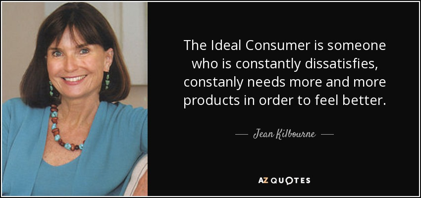 The Ideal Consumer is someone who is constantly dissatisfies, constanly needs more and more products in order to feel better. - Jean Kilbourne