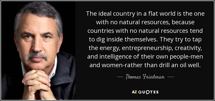 The ideal country in a flat world is the one with no natural resources, because countries with no natural resources tend to dig inside themselves. They try to tap the energy, entrepreneurship, creativity, and intelligence of their own people-men and women-rather than drill an oil well. - Thomas Friedman