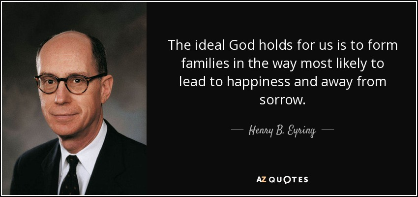 The ideal God holds for us is to form families in the way most likely to lead to happiness and away from sorrow. - Henry B. Eyring