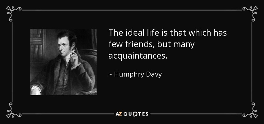 The Ideal Life Is That Which Has Few Friends, But Many Acquaintances.    Humphry