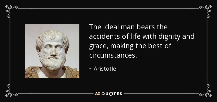 The ideal man bears the accidents of life with dignity and grace, making the best of circumstances. - Aristotle