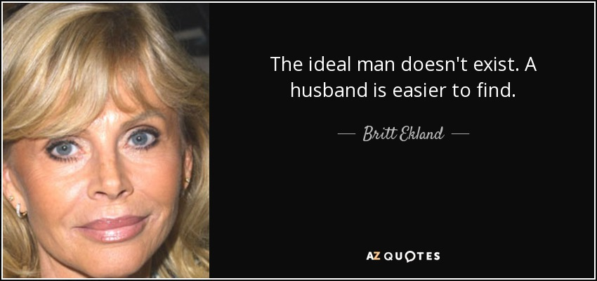 The ideal man doesn't exist. A husband is easier to find. - Britt Ekland