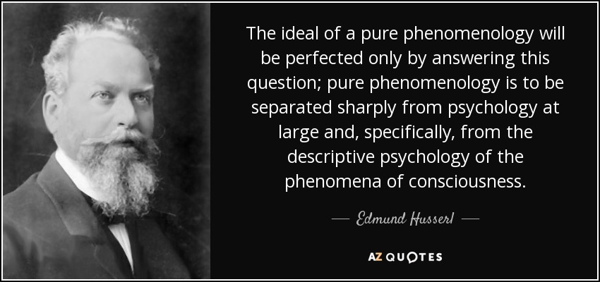The ideal of a pure phenomenology will be perfected only by answering this question; pure phenomenology is to be separated sharply from psychology at large and, specifically, from the descriptive psychology of the phenomena of consciousness. - Edmund Husserl