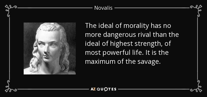 The ideal of morality has no more dangerous rival than the ideal of highest strength, of most powerful life. It is the maximum of the savage. - Novalis