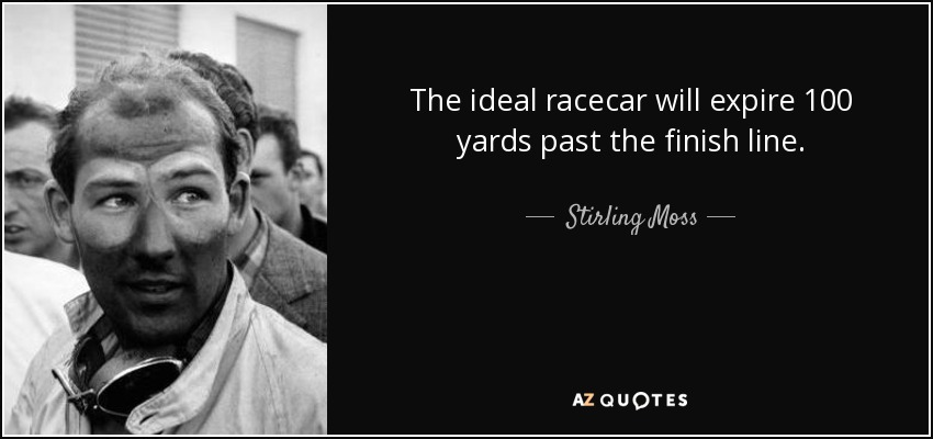 The ideal racecar will expire 100 yards past the finish line. - Stirling Moss