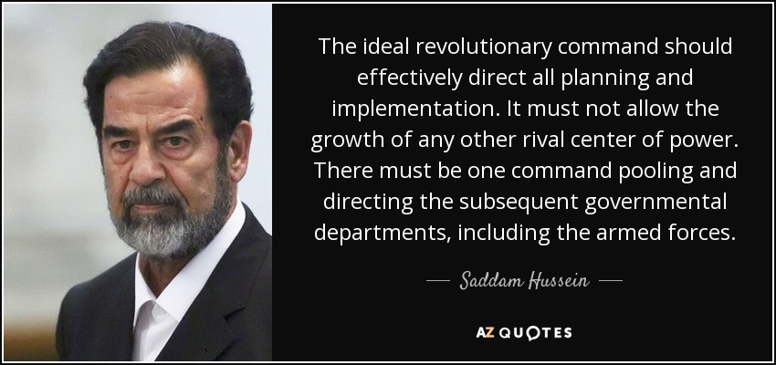 The ideal revolutionary command should effectively direct all planning and implementation. It must not allow the growth of any other rival center of power. There must be one command pooling and directing the subsequent governmental departments, including the armed forces. - Saddam Hussein
