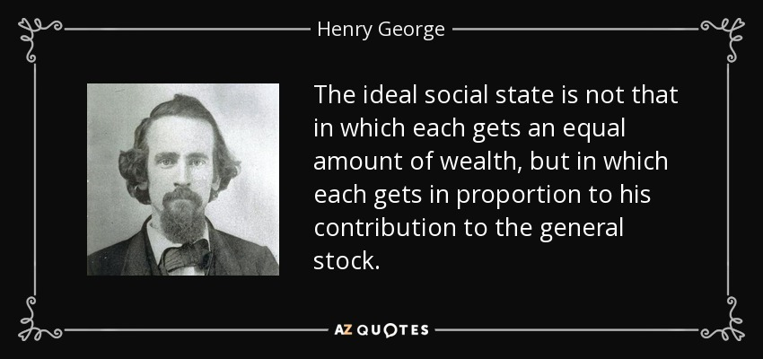 The ideal social state is not that in which each gets an equal amount of wealth, but in which each gets in proportion to his contribution to the general stock. - Henry George