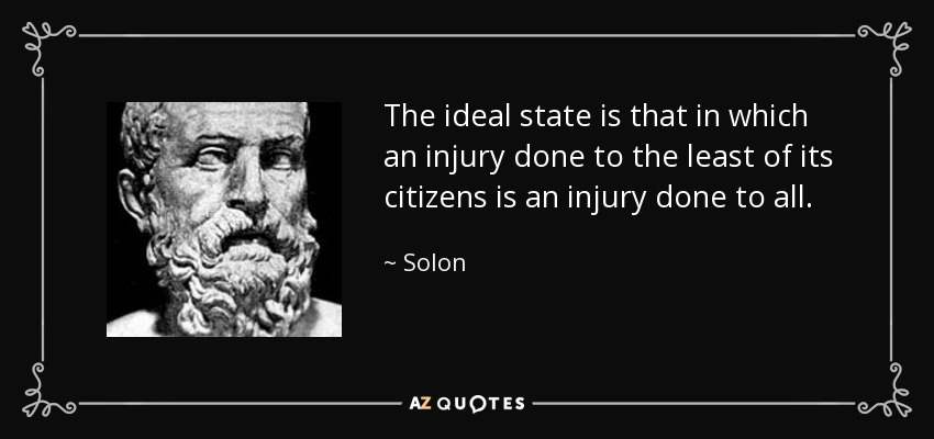 The ideal state is that in which an injury done to the least of its citizens is an injury done to all. - Solon