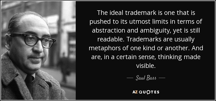 The ideal trademark is one that is pushed to its utmost limits in terms of abstraction and ambiguity, yet is still readable. Trademarks are usually metaphors of one kind or another. And are, in a certain sense, thinking made visible. - Saul Bass