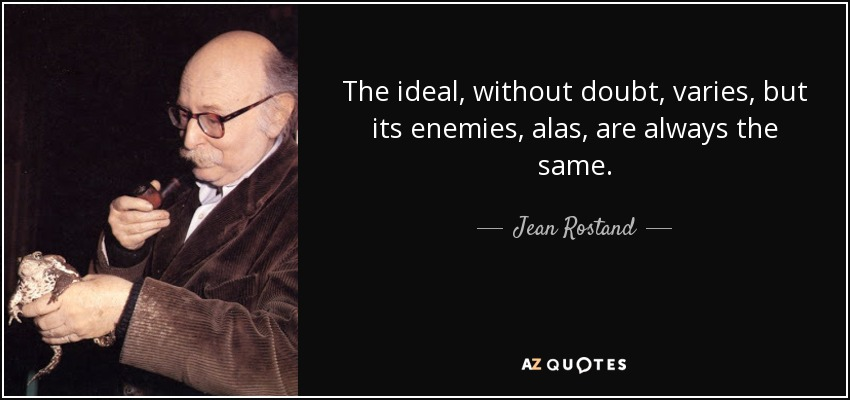 The ideal, without doubt, varies, but its enemies, alas, are always the same. - Jean Rostand