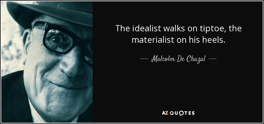 The idealist walks on tiptoe, the materialist on his heels. - Malcolm De Chazal