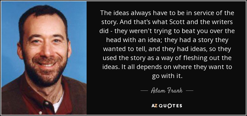 The ideas always have to be in service of the story. And that's what Scott and the writers did - they weren't trying to beat you over the head with an idea; they had a story they wanted to tell, and they had ideas, so they used the story as a way of fleshing out the ideas. It all depends on where they want to go with it. - Adam Frank