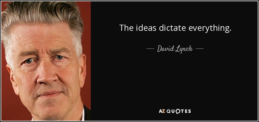 The ideas dictate everything. - David Lynch