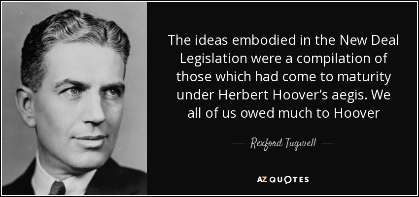 The ideas embodied in the New Deal Legislation were a compilation of those which had come to maturity under Herbert Hoover's aegis. We all of us owed much to Hoover - Rexford Tugwell