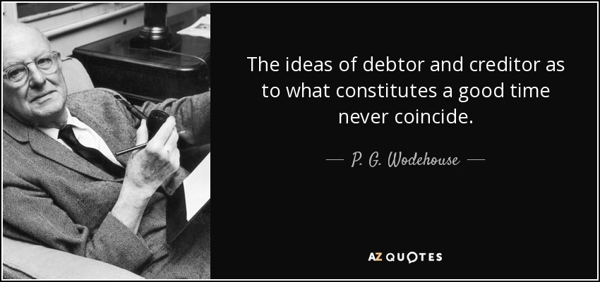 The ideas of debtor and creditor as to what constitutes a good time never coincide. - P. G. Wodehouse