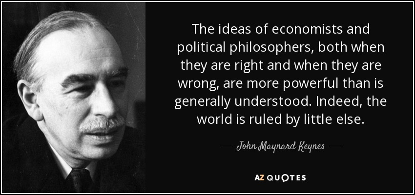 The ideas of economists and political philosophers, both when they are right and when they are wrong, are more powerful than is generally understood. Indeed, the world is ruled by little else. - John Maynard Keynes