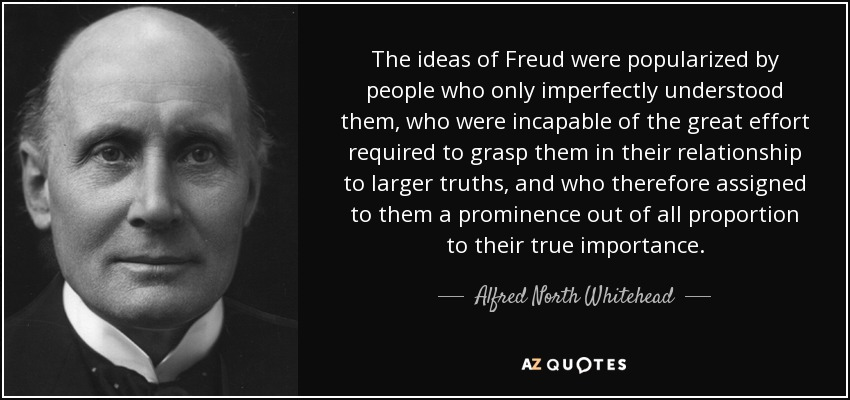 The ideas of Freud were popularized by people who only imperfectly understood them, who were incapable of the great effort required to grasp them in their relationship to larger truths, and who therefore assigned to them a prominence out of all proportion to their true importance. - Alfred North Whitehead