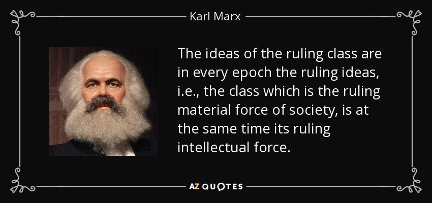 The ideas of the ruling class are in every epoch the ruling ideas, i.e., the class which is the ruling material force of society, is at the same time its ruling intellectual force. - Karl Marx