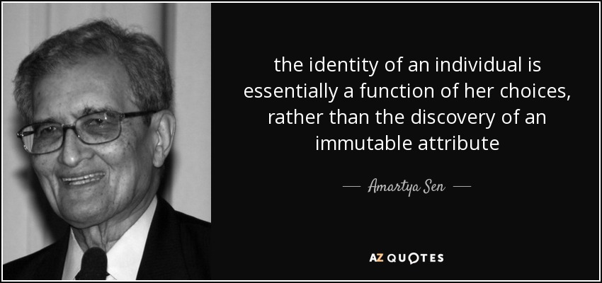 the identity of an individual is essentially a function of her choices, rather than the discovery of an immutable attribute - Amartya Sen