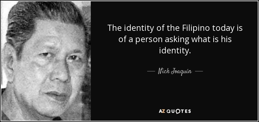 The identity of the Filipino today is of a person asking what is his identity. - Nick Joaquín