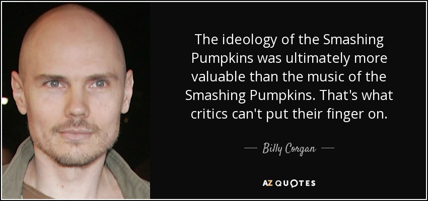 The ideology of the Smashing Pumpkins was ultimately more valuable than the music of the Smashing Pumpkins. That's what critics can't put their finger on. - Billy Corgan