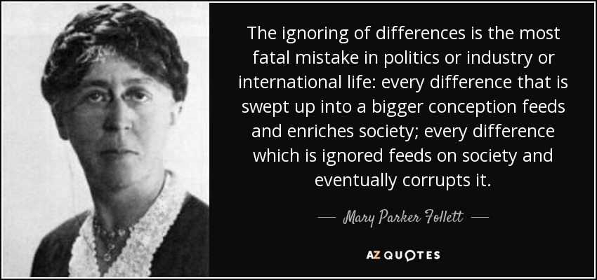 The ignoring of differences is the most fatal mistake in politics or industry or international life: every difference that is swept up into a bigger conception feeds and enriches society; every difference which is ignored feeds on society and eventually corrupts it. - Mary Parker Follett