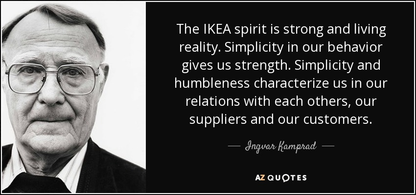 The IKEA spirit is strong and living reality. Simplicity in our behavior gives us strength. Simplicity and humbleness characterize us in our relations with each others, our suppliers and our customers. - Ingvar Kamprad
