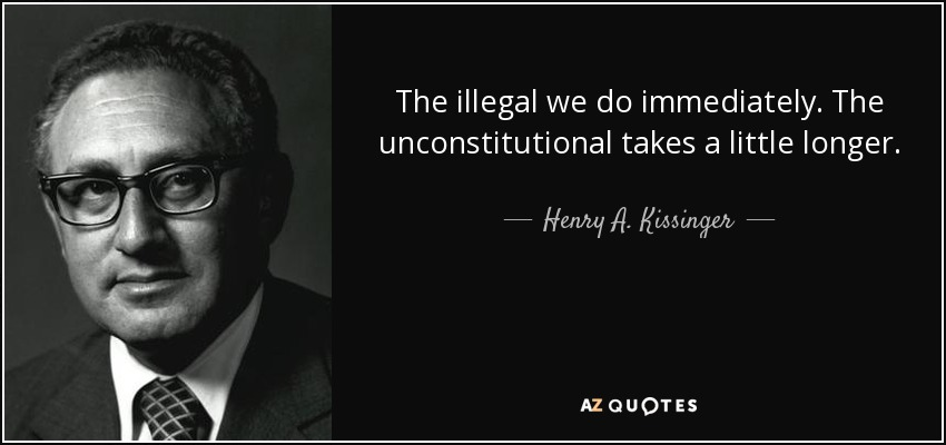 The illegal we do immediately. The unconstitutional takes a little longer. - Henry A. Kissinger