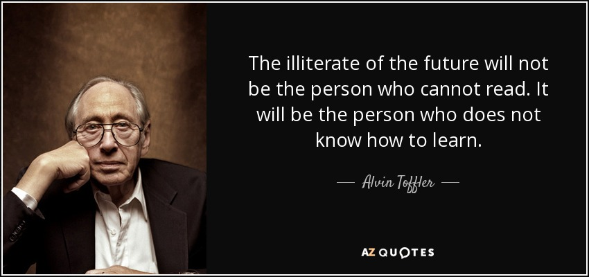 The illiterate of the future will not be the person who cannot read. It will be the person who does not know how to learn. - Alvin Toffler