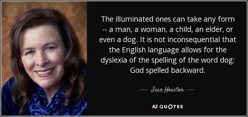 The illuminated ones can take any form -- a man, a woman, a child, an elder, or even a dog. It is not inconsequential that the English language allows for the dyslexia of the spelling of the word dog: God spelled backward. - Jean Houston
