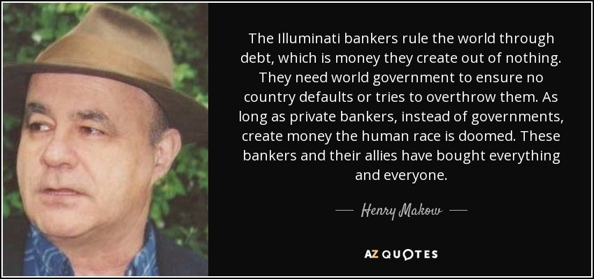 The Illuminati bankers rule the world through debt, which is money they create out of nothing. They need world government to ensure no country defaults or tries to overthrow them. As long as private bankers, instead of governments, create money the human race is doomed. These bankers and their allies have bought everything and everyone. - Henry Makow