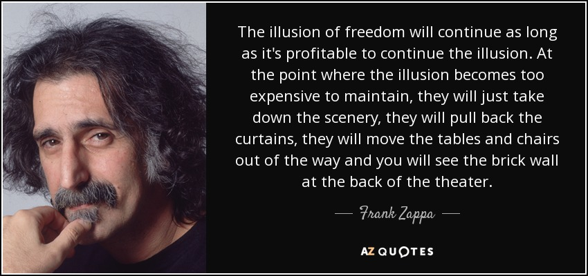 The illusion of freedom will continue as long as it's profitable to continue the illusion. At the point where the illusion becomes too expensive to maintain, they will just take down the scenery, they will pull back the curtains, they will move the tables and chairs out of the way and you will see the brick wall at the back of the theater. - Frank Zappa