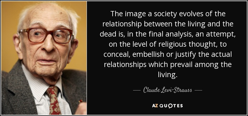 The image a society evolves of the relationship between the living and the dead is, in the final analysis, an attempt, on the level of religious thought, to conceal, embellish or justify the actual relationships which prevail among the living. - Claude Levi-Strauss