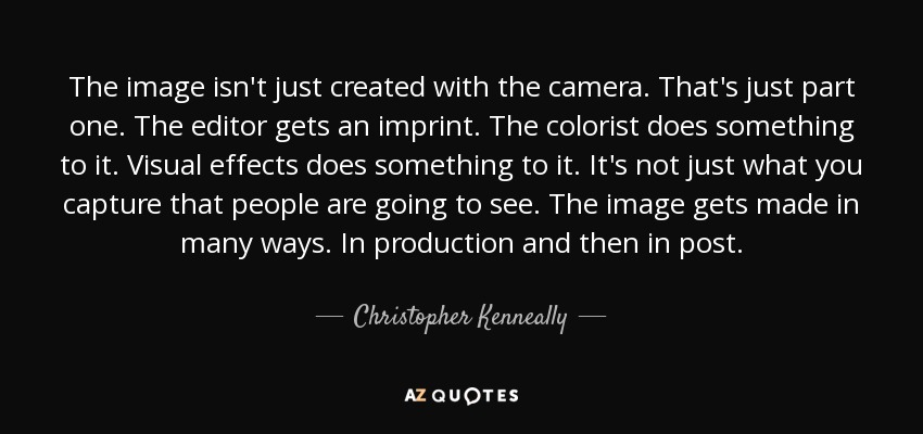 The image isn't just created with the camera. That's just part one. The editor gets an imprint. The colorist does something to it. Visual effects does something to it. It's not just what you capture that people are going to see. The image gets made in many ways. In production and then in post. - Christopher Kenneally