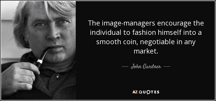 The image-managers encourage the individual to fashion himself into a smooth coin, negotiable in any market. - John Gardner